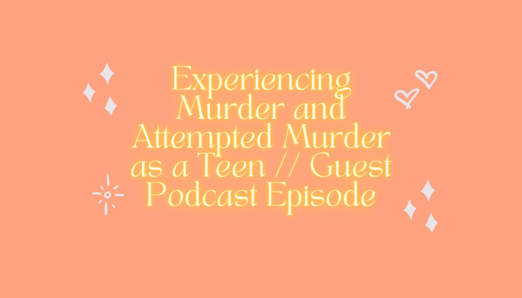 Experiencing Murder and Attempted Murder as a Teen // Guest Podcast Episode